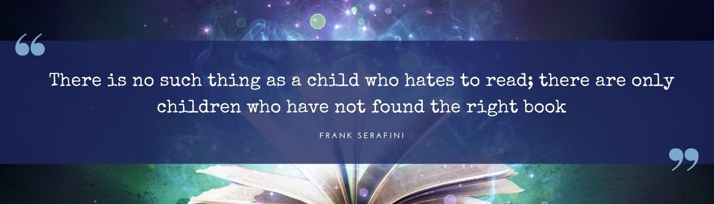 There is no such thing as a child who hates to read; there are only children who have not found the right book
